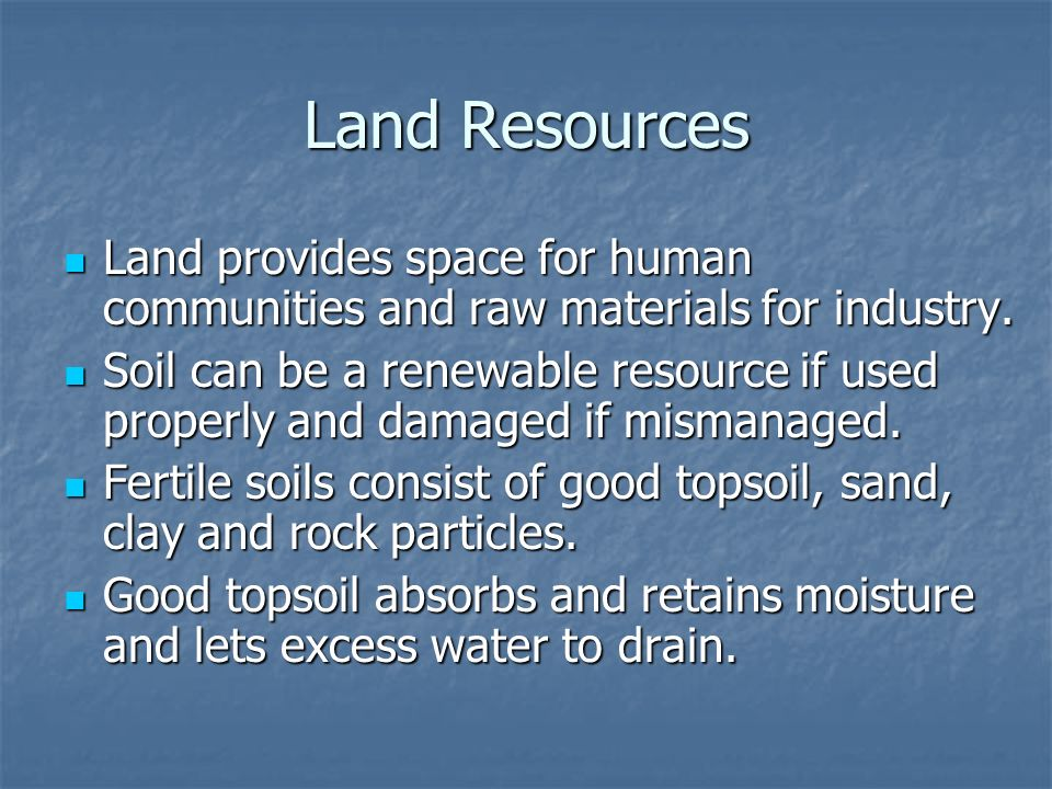 Land Resources Land provides space for human communities and raw materials for industry.