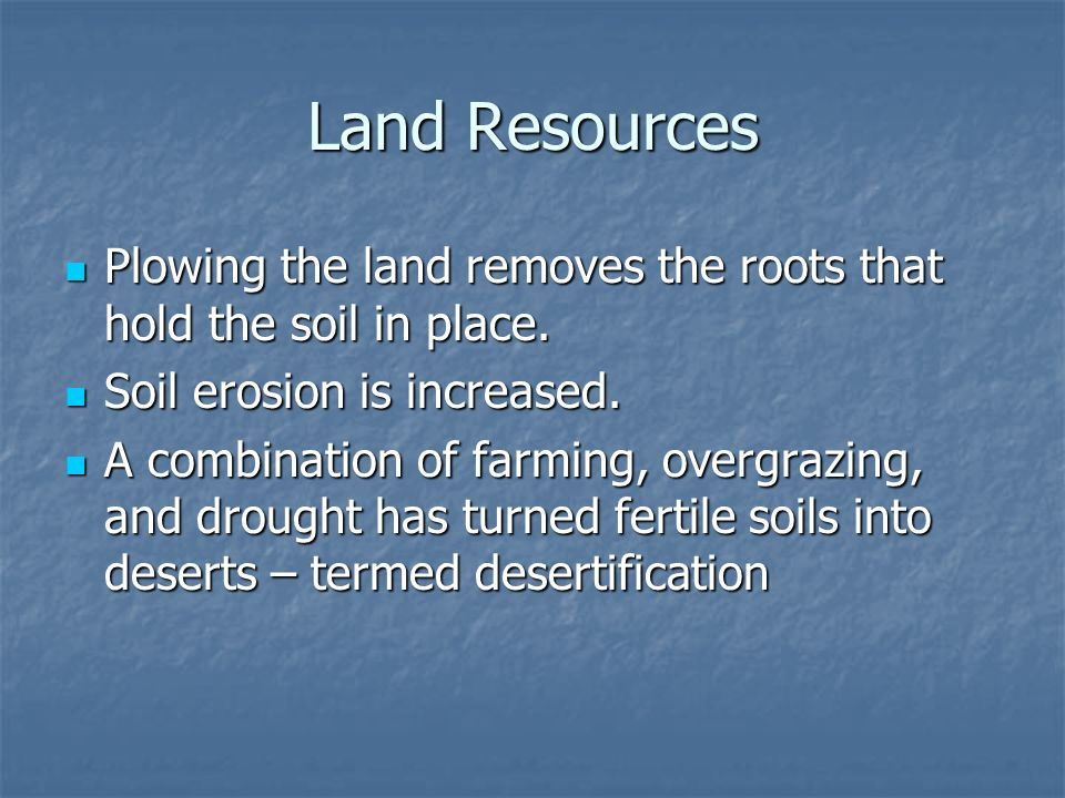 Land Resources Plowing the land removes the roots that hold the soil in place. Soil erosion is increased.