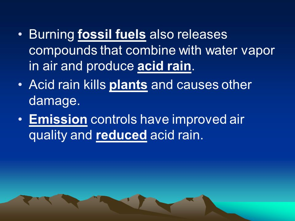 Burning fossil fuels also releases compounds that combine with water vapor in air and produce acid rain.