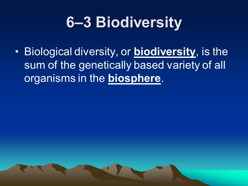 6–3 Biodiversity Biological diversity, or biodiversity, is the sum of the genetically based variety of all organisms in the biosphere.