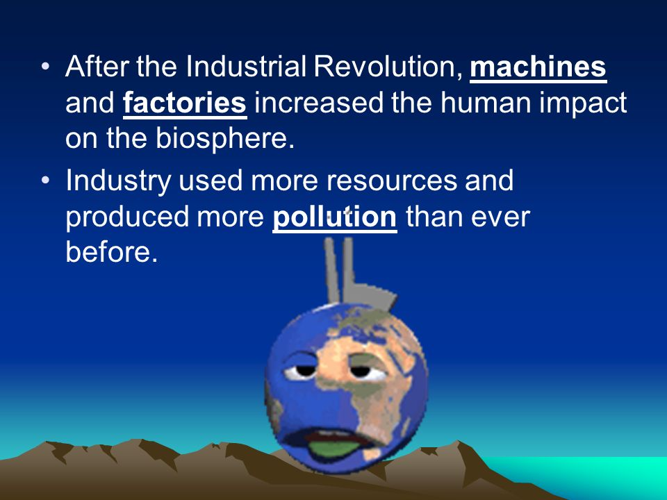 After the Industrial Revolution, machines and factories increased the human impact on the biosphere.