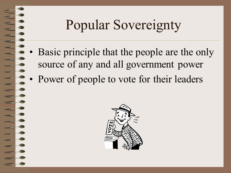 Popular Sovereignty Basic principle that the people are the only source of any and all government power.