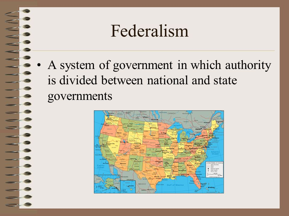 Federalism A system of government in which authority is divided between national and state governments.