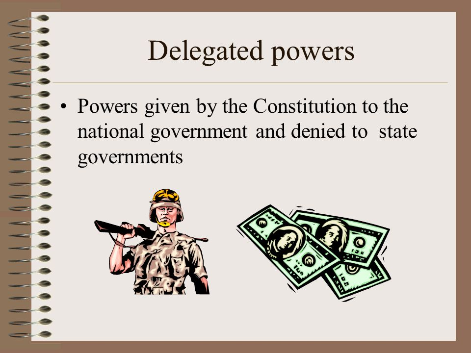 Delegated powers Powers given by the Constitution to the national government and denied to state governments.