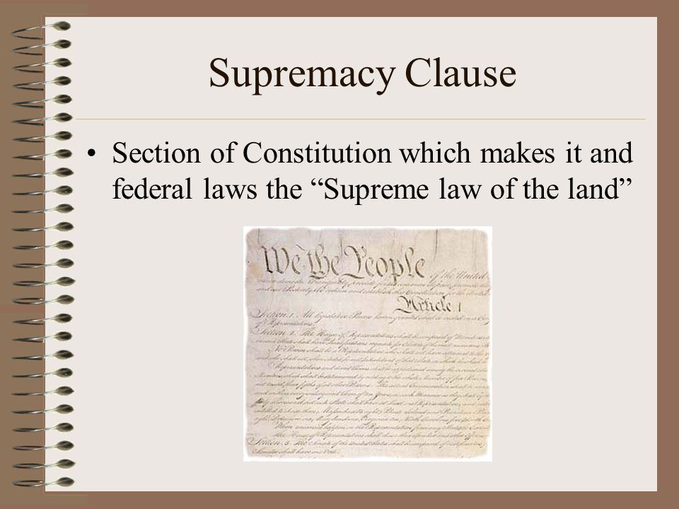 Supremacy Clause Section of Constitution which makes it and federal laws the Supreme law of the land