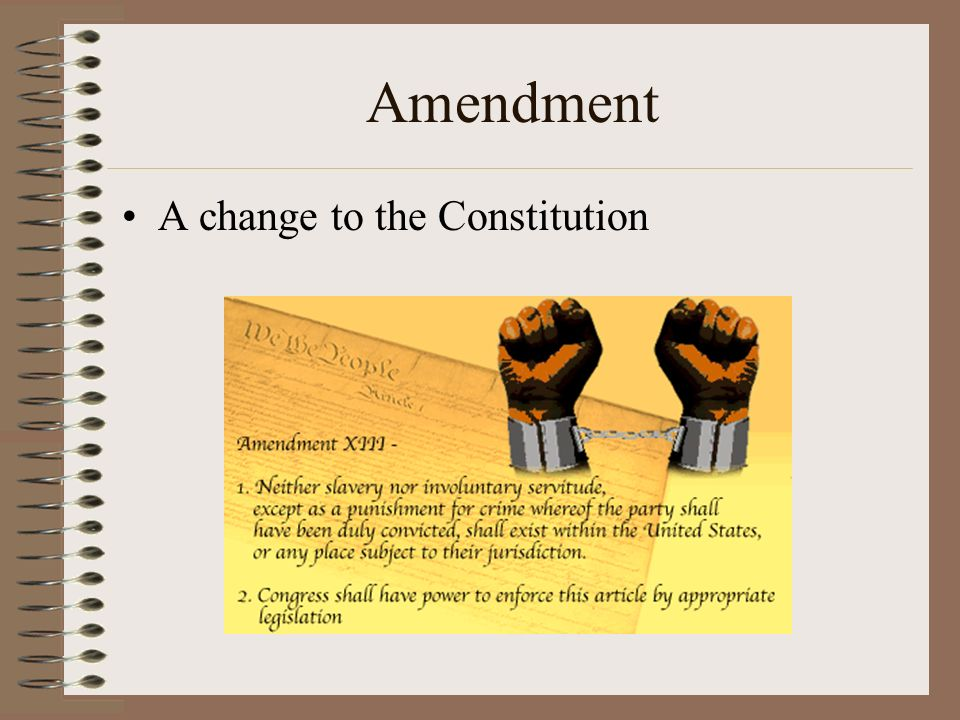 Amendment A change to the Constitution.