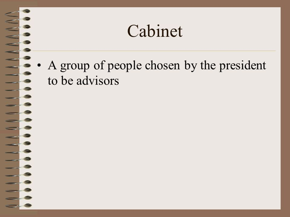 Cabinet A group of people chosen by the president to be advisors