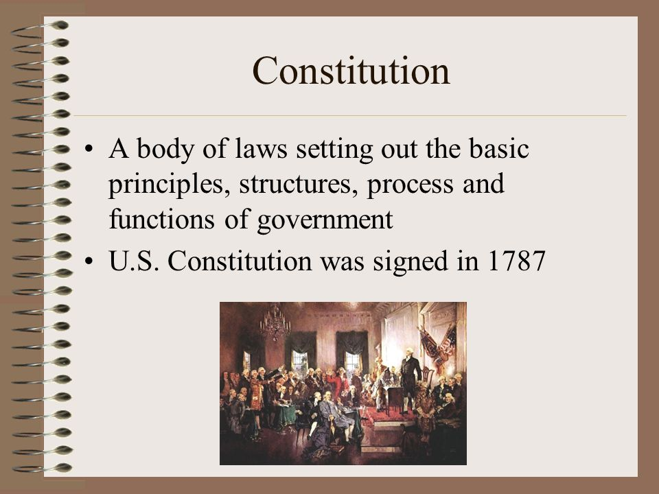 Constitution A body of laws setting out the basic principles, structures, process and functions of government.