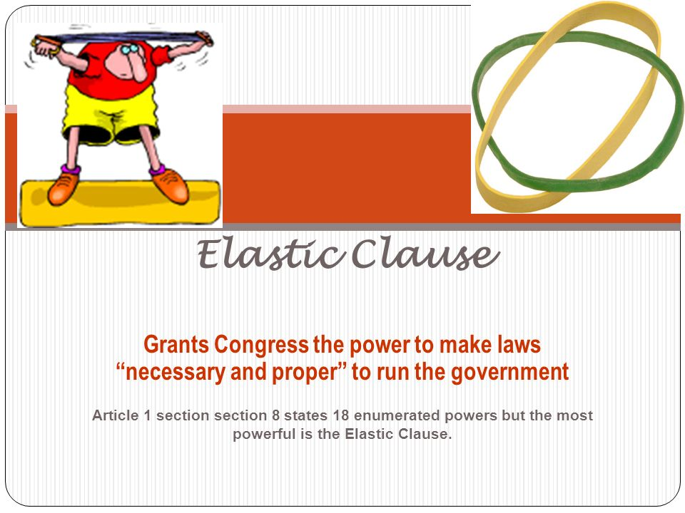 Elastic Clause Article 1 section section 8 states 18 enumerated powers but the most powerful is the Elastic Clause.