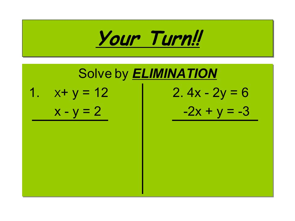Your Turn!! Solve by ELIMINATION 1. X+ y = x - 2y = 6