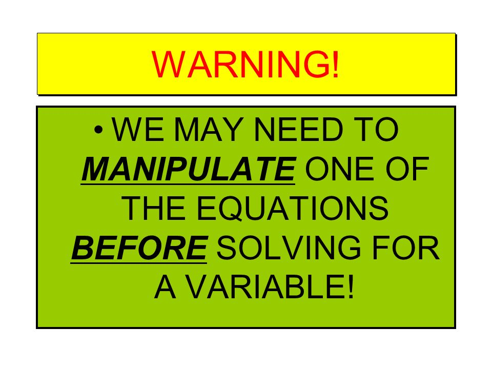 WARNING! WE MAY NEED TO MANIPULATE ONE OF THE EQUATIONS BEFORE SOLVING FOR A VARIABLE!