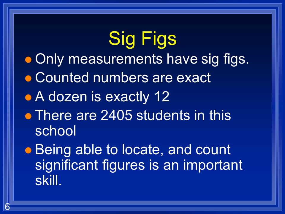 Sig Figs Only measurements have sig figs. Counted numbers are exact