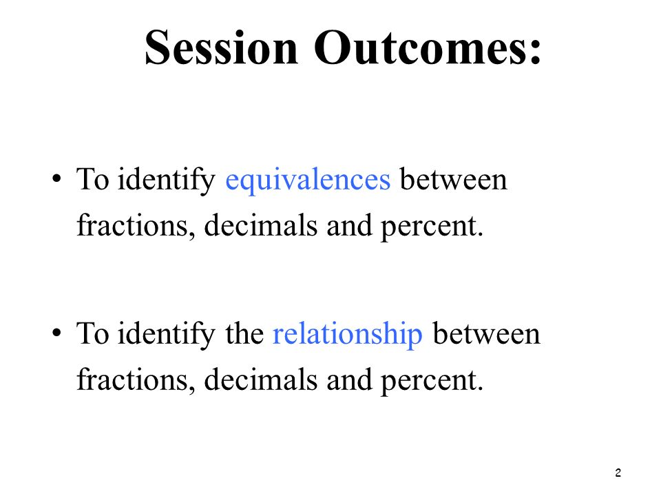 Session Outcomes: To identify equivalences between fractions, decimals and percent.