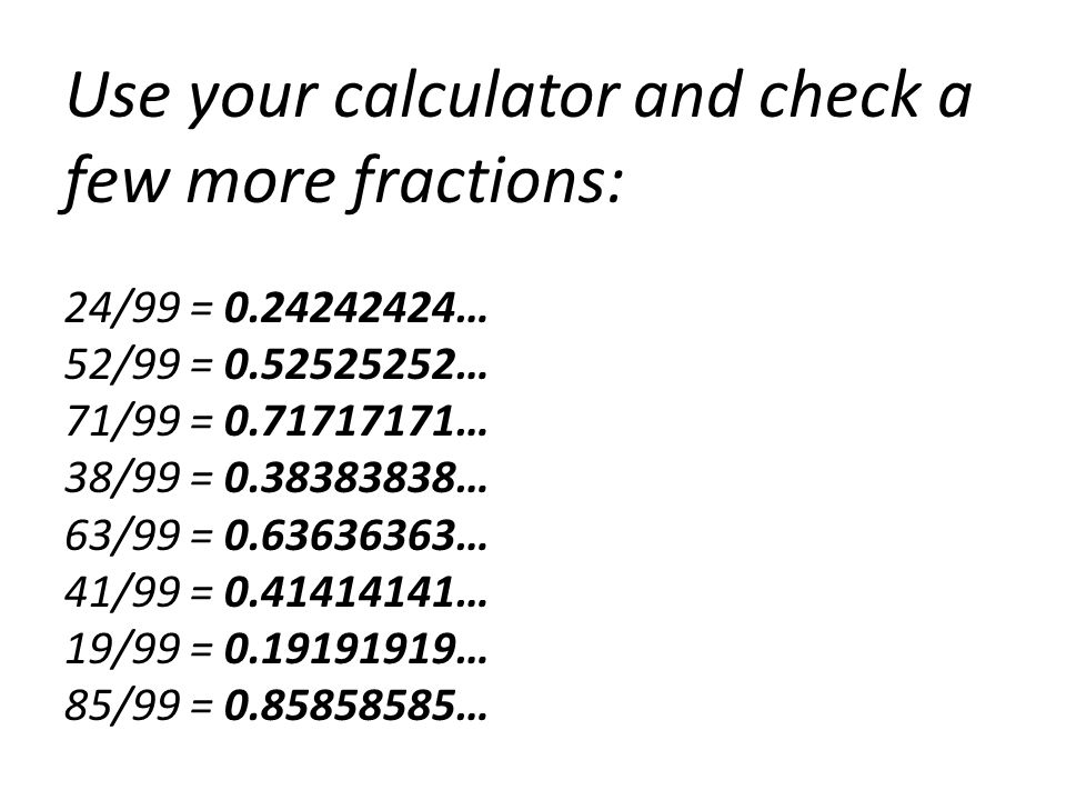 Use your calculator and check a few more fractions: 24/99 = 0