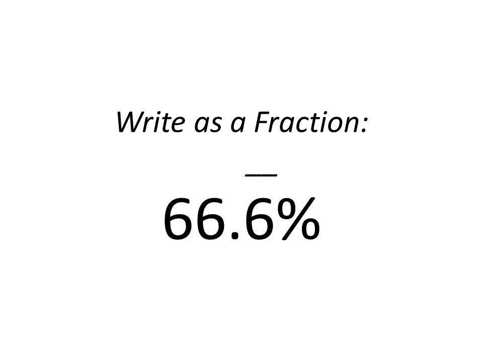 Write as a Fraction: __ 66.6%