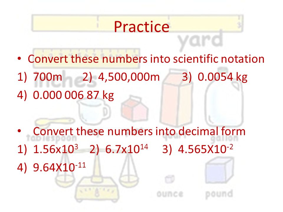 Practice Convert these numbers into scientific notation