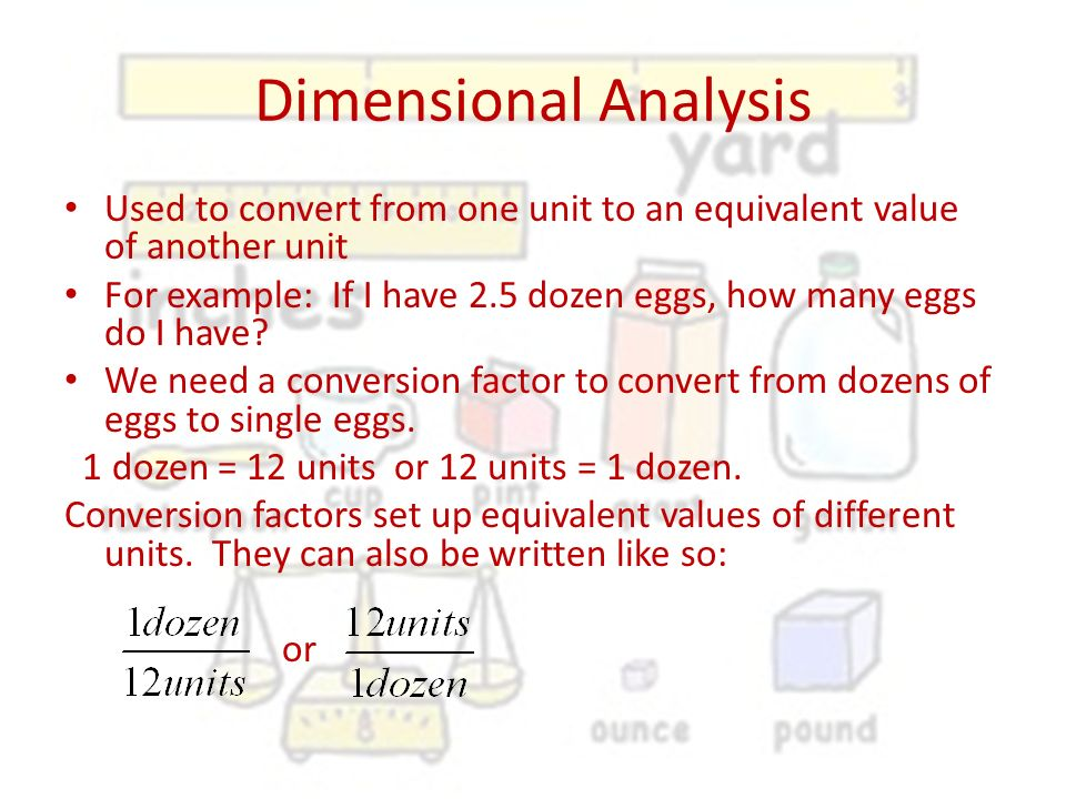 Dimensional Analysis Used to convert from one unit to an equivalent value of another unit.