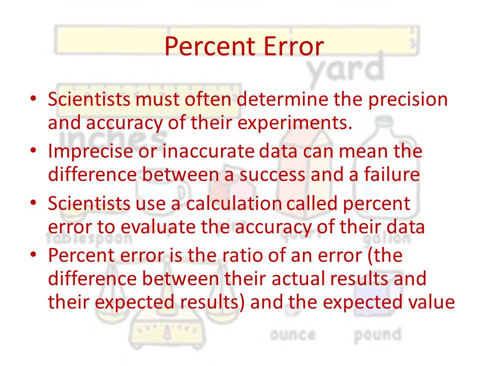 Percent Error Scientists must often determine the precision and accuracy of their experiments.