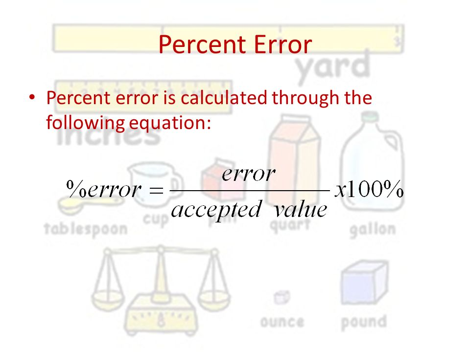 Percent Error Percent error is calculated through the following equation: