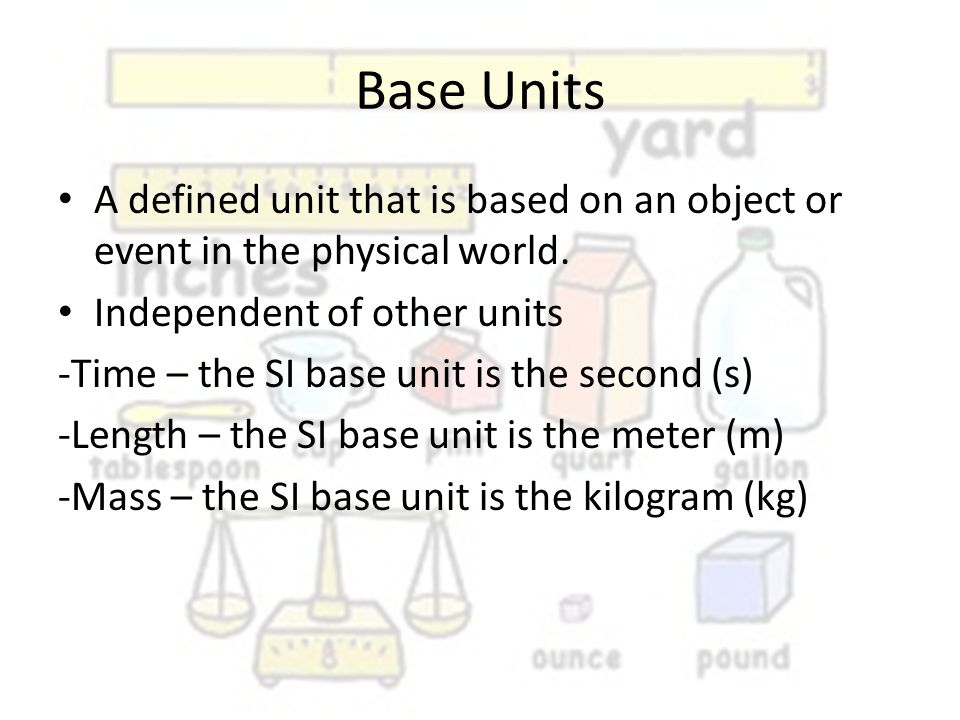 Base Units A defined unit that is based on an object or event in the physical world. Independent of other units.