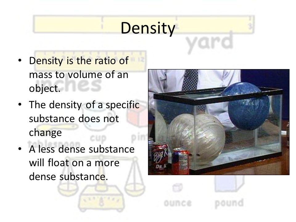 Density Density is the ratio of mass to volume of an object.