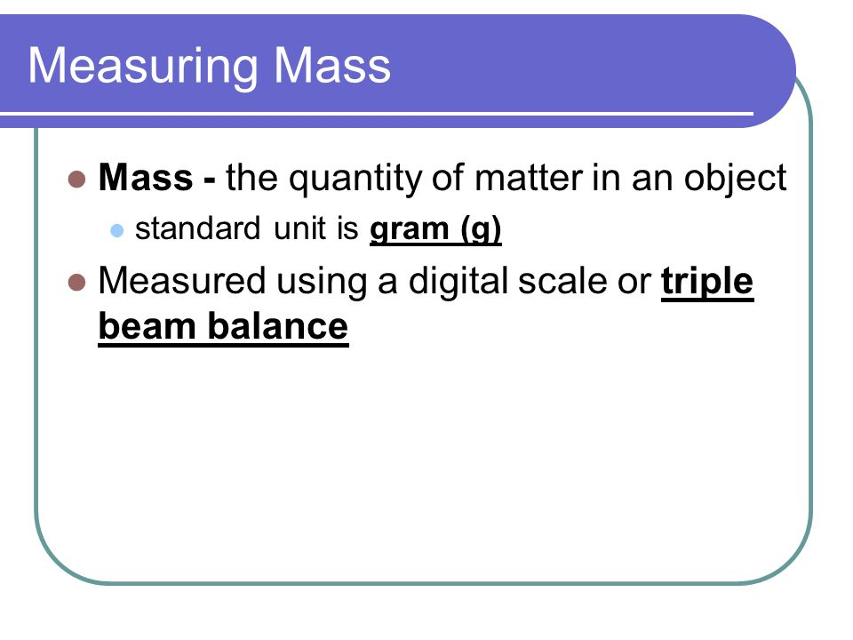 Measuring Mass Mass - the quantity of matter in an object