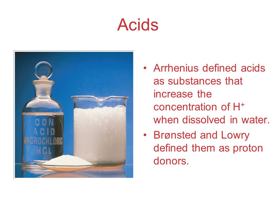 Acids Arrhenius defined acids as substances that increase the concentration of H+ when dissolved in water.