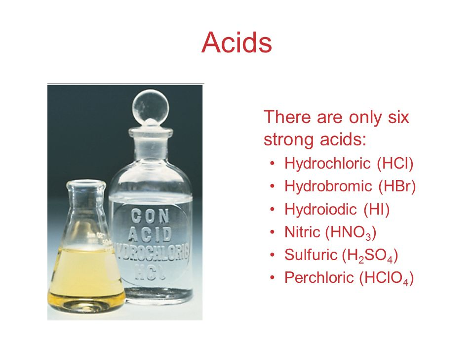 Acids There are only six strong acids: Hydrochloric (HCl)