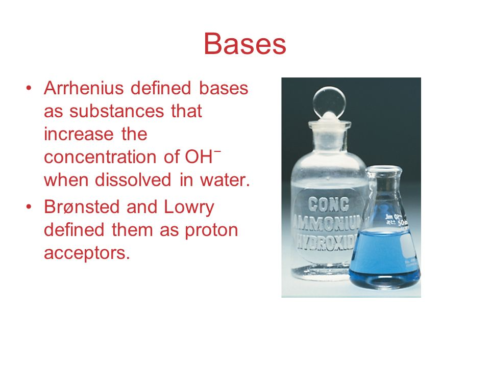 Bases Arrhenius defined bases as substances that increase the concentration of OH− when dissolved in water.
