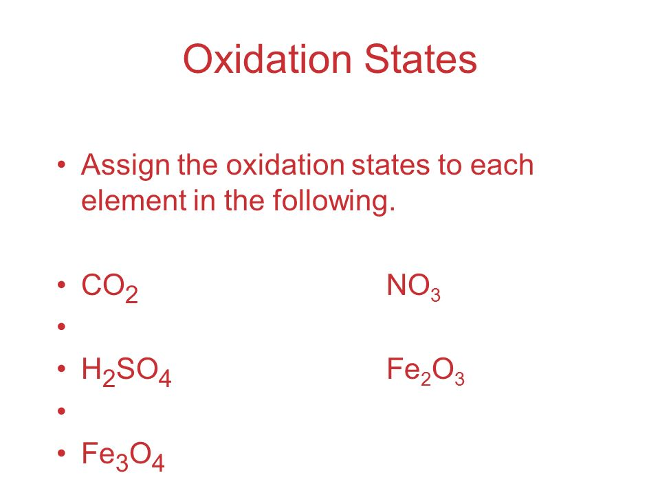 Oxidation States Assign the oxidation states to each element in the following. CO2 NO3. H2SO4 Fe2O3.