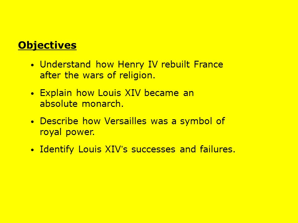 Objectives Understand how Henry IV rebuilt France after the wars of religion. Explain how Louis XIV became an absolute monarch.