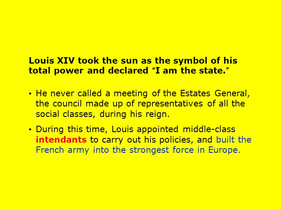 Louis XIV took the sun as the symbol of his total power and declared I am the state.