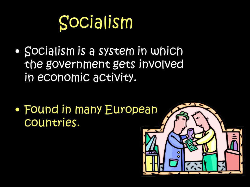 Socialism Socialism is a system in which the government gets involved in economic activity.