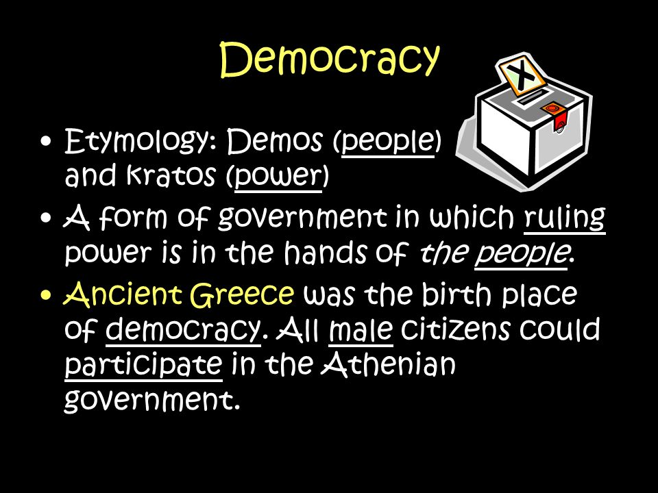 Democracy Etymology: Demos (people) and kratos (power)