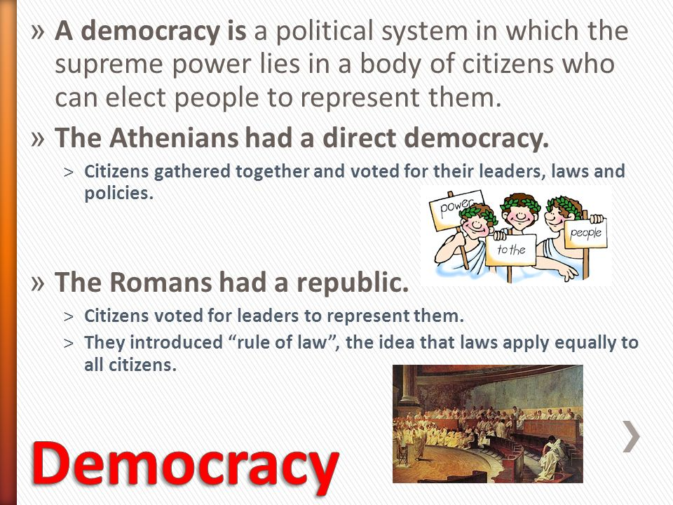 A democracy is a political system in which the supreme power lies in a body of citizens who can elect people to represent them.