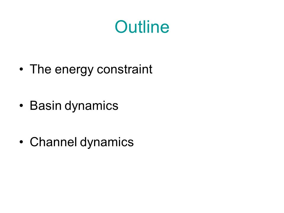 Outline The energy constraint Basin dynamics Channel dynamics