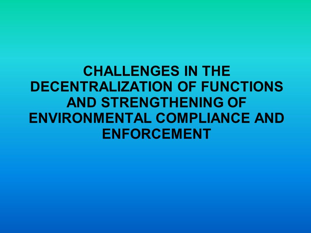 CHALLENGES IN THE DECENTRALIZATION OF FUNCTIONS AND STRENGTHENING OF ENVIRONMENTAL COMPLIANCE AND ENFORCEMENT