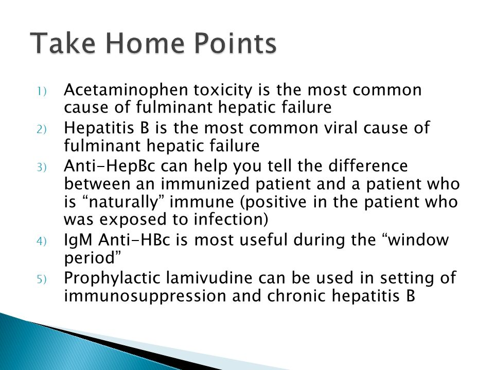 Take Home Points Acetaminophen toxicity is the most common cause of fulminant hepatic failure.