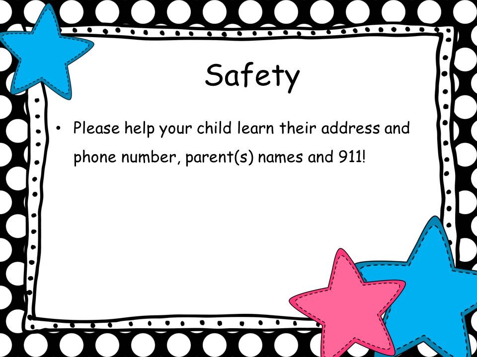Safety Please help your child learn their address and phone number, parent(s) names and 911!