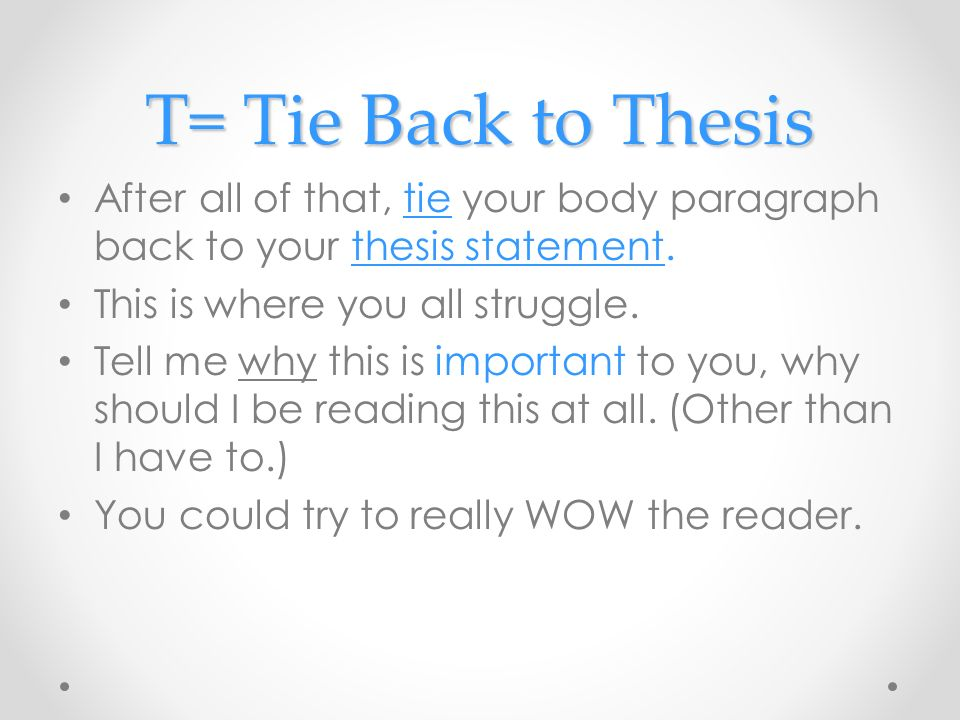 T= Tie Back to Thesis After all of that, tie your body paragraph back to your thesis statement. This is where you all struggle.