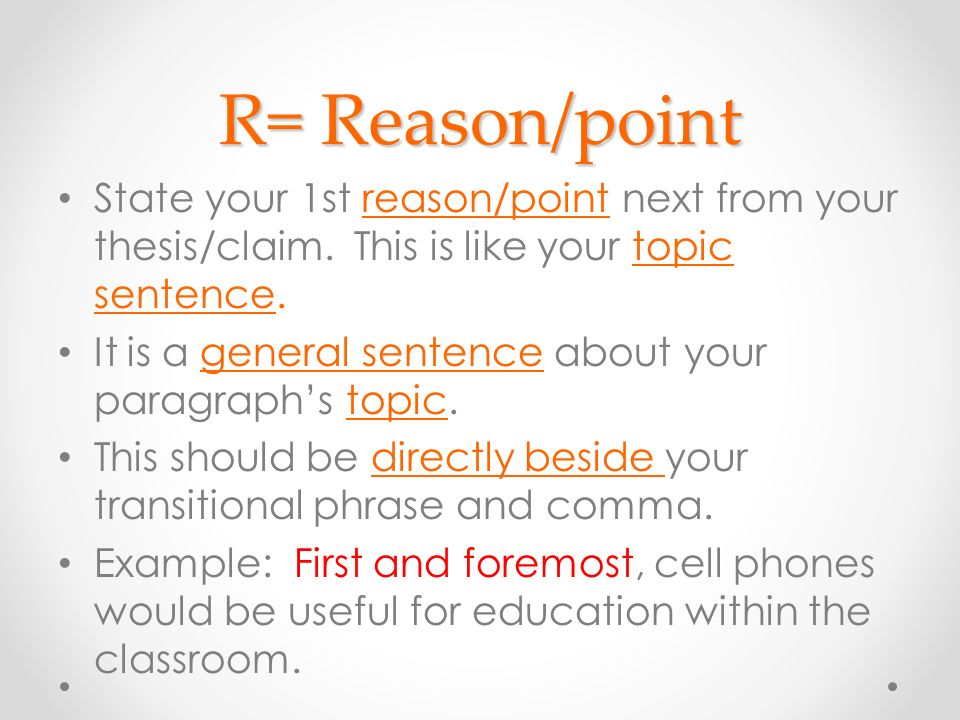 R= Reason/point State your 1st reason/point next from your thesis/claim. This is like your topic sentence.
