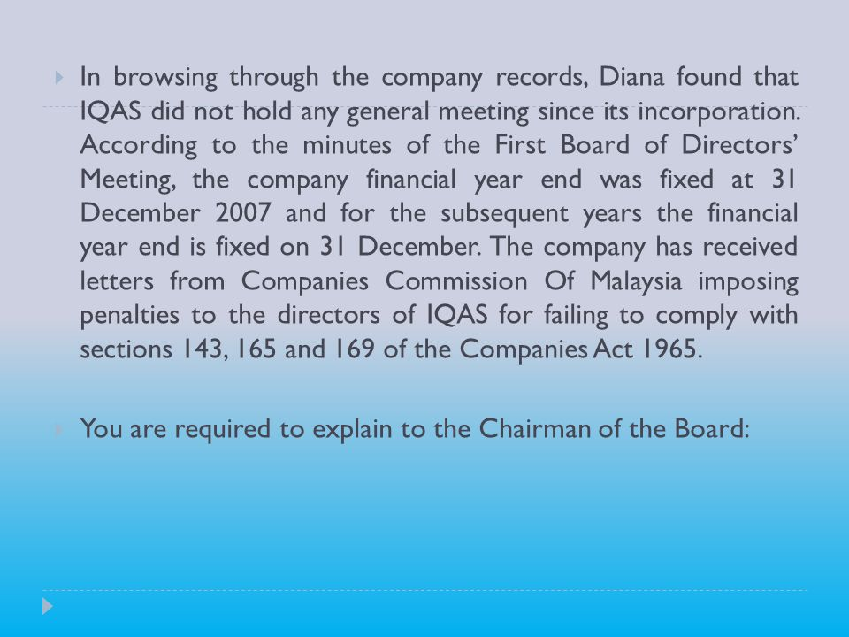 In browsing through the company records, Diana found that IQAS did not hold any general meeting since its incorporation. According to the minutes of the First Board of Directors' Meeting, the company financial year end was fixed at 31 December 2007 and for the subsequent years the financial year end is fixed on 31 December. The company has received letters from Companies Commission Of Malaysia imposing penalties to the directors of IQAS for failing to comply with sections 143, 165 and 169 of the Companies Act 1965.