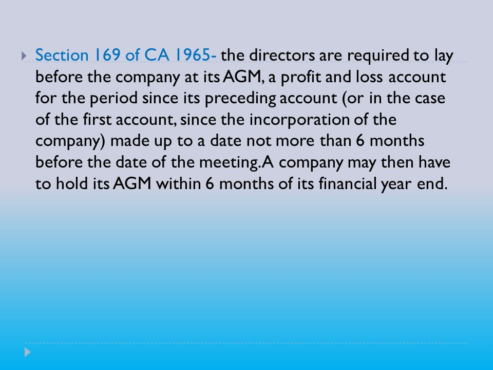 Section 169 of CA the directors are required to lay before the company at its AGM, a profit and loss account for the period since its preceding account (or in the case of the first account, since the incorporation of the company) made up to a date not more than 6 months before the date of the meeting.
