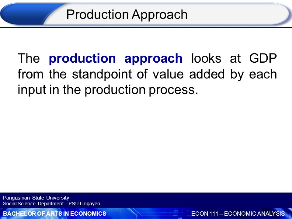 Production Approach The production approach looks at GDP from the standpoint of value added by each input in the production process.
