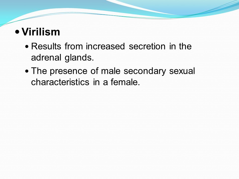 Virilism Results from increased secretion in the adrenal glands.