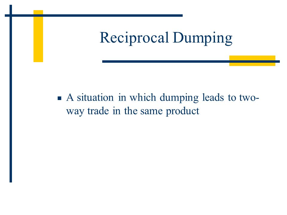 Reciprocal Dumping A situation in which dumping leads to two-way trade in the same product