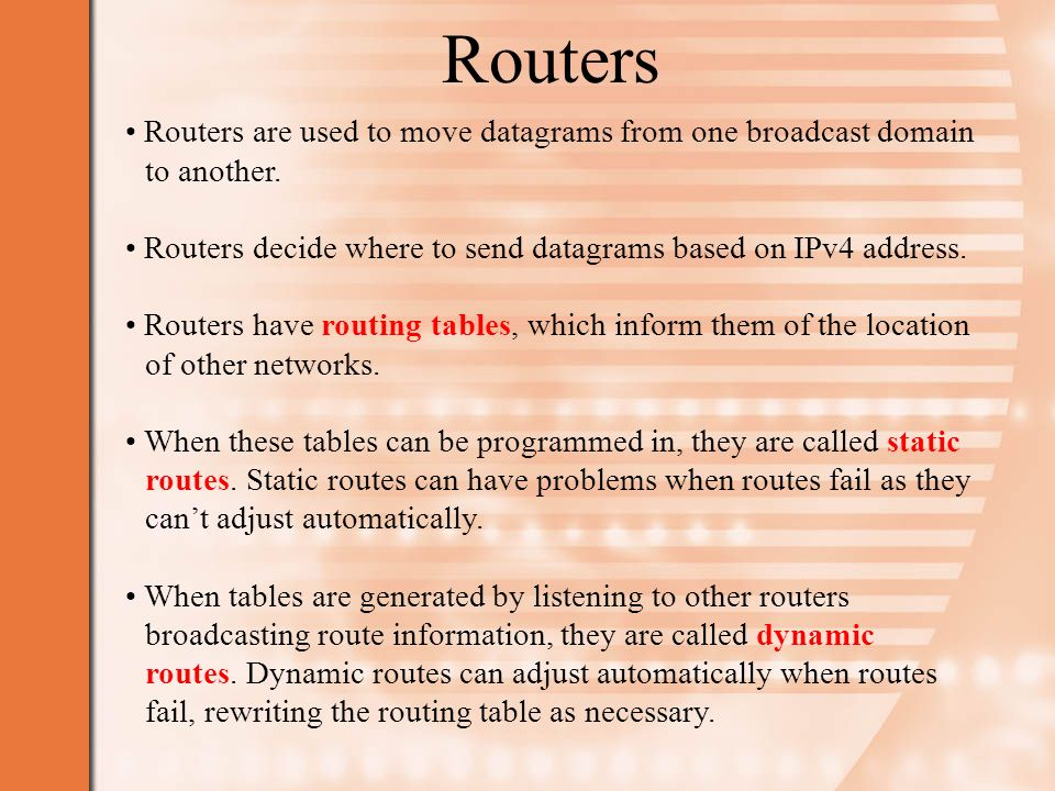 Routers Routers are used to move datagrams from one broadcast domain to another. Routers decide where to send datagrams based on IPv4 address.