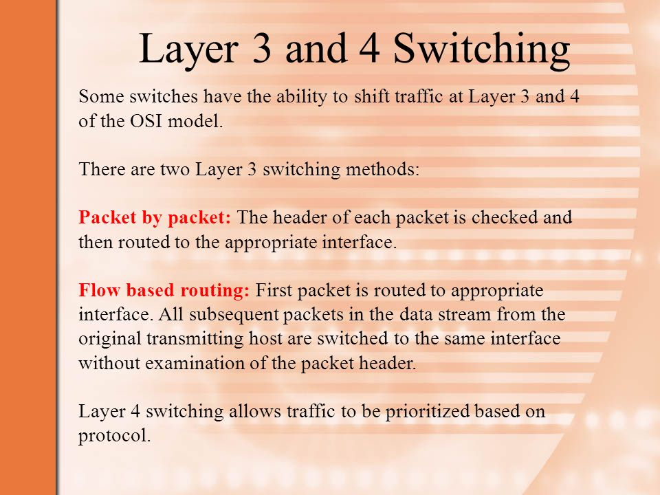 Layer 3 and 4 Switching Some switches have the ability to shift traffic at Layer 3 and 4 of the OSI model.