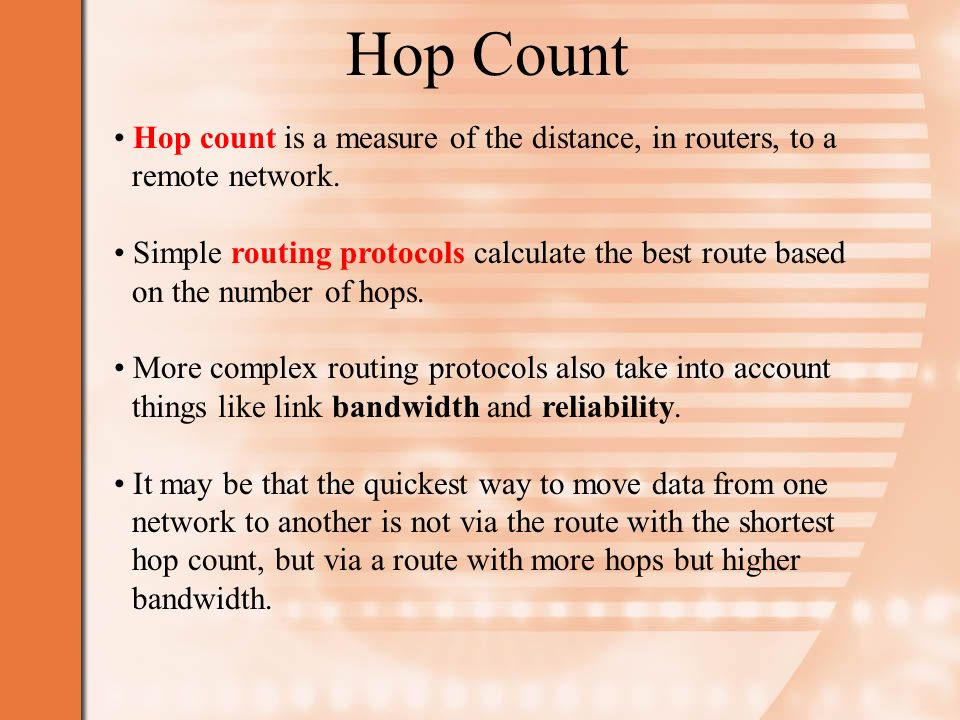 Hop Count Hop count is a measure of the distance, in routers, to a remote network.