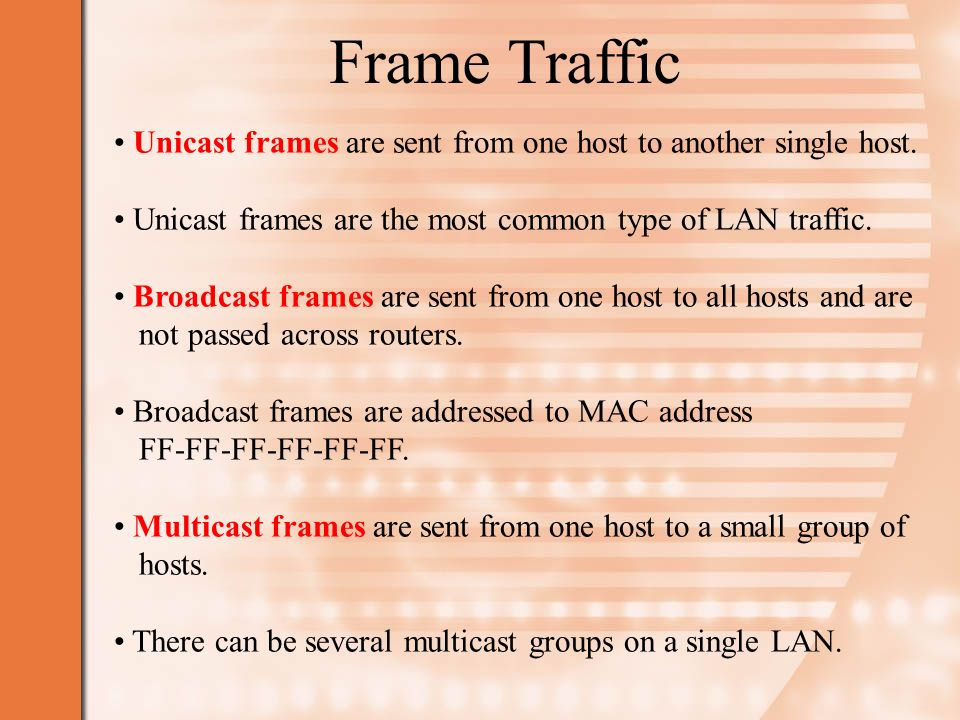 Frame Traffic Unicast frames are sent from one host to another single host. Unicast frames are the most common type of LAN traffic.